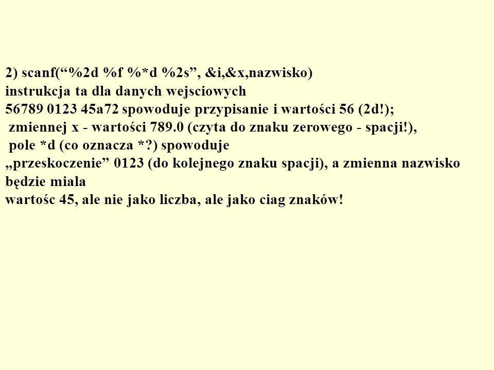 2) scanf(%2d %f %*d %2s, &i,&x,nazwisko) instrukcja ta dla danych wejsciowych 56789 0123 45a72 spowoduje przypisanie i wartości 56 (2d!); zmiennej x -