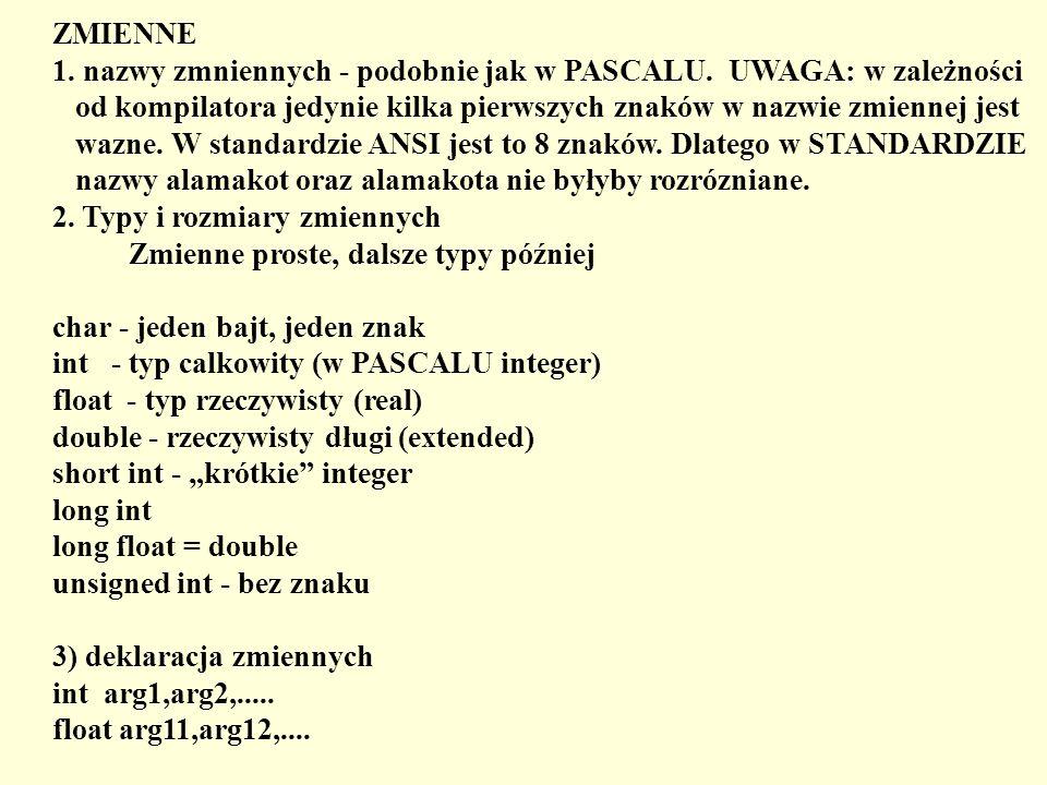 ZMIENNE 1. nazwy zmniennych - podobnie jak w PASCALU. UWAGA: w zależności od kompilatora jedynie kilka pierwszych znaków w nazwie zmiennej jest wazne.