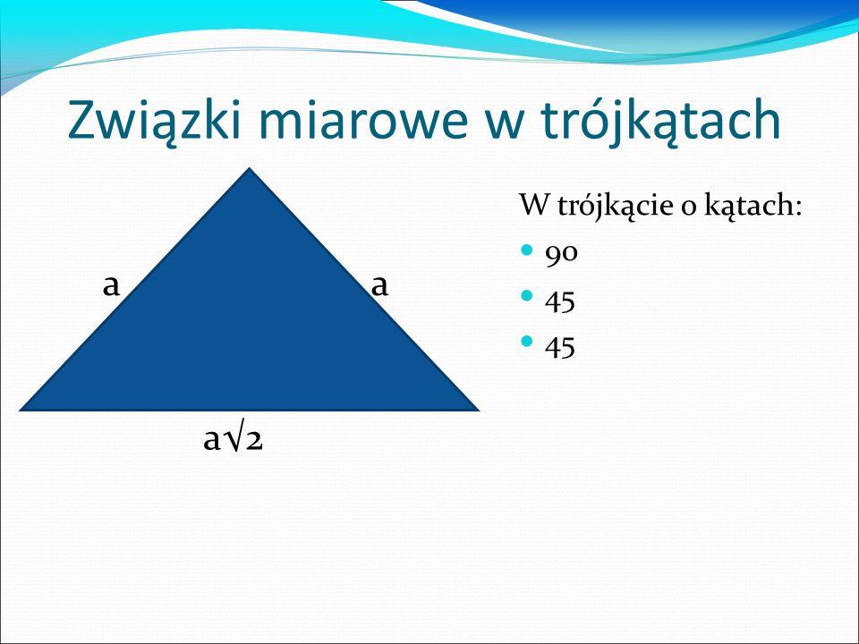 Związki miarowe w trójkątach W trójkącie o kątach: 90 45 a a2 a