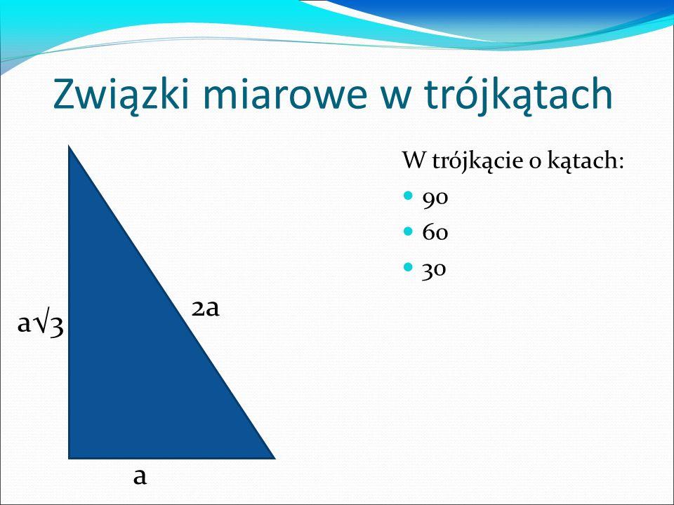 Związki miarowe w trójkątach W trójkącie o kątach: 90 60 30 2a a a3