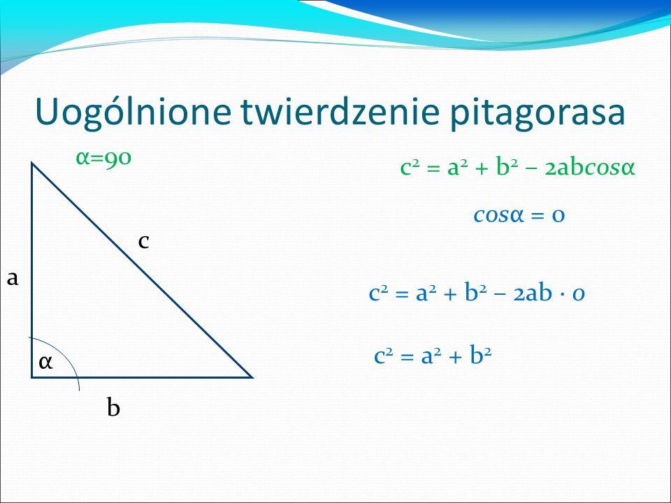 Uogólnione twierdzenie pitagorasa c a b α c 2 = a 2 + b 2 – 2abcosα cosα = 0 α=90 c 2 = a 2 + b 2 – 2ab 0 c 2 = a 2 + b 2