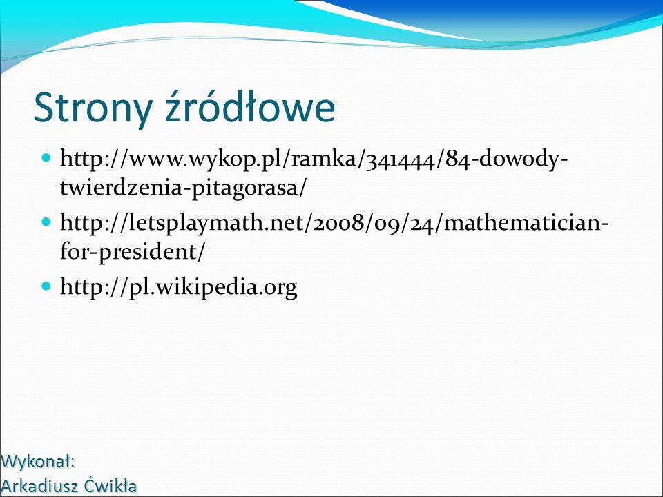 Strony źródłowe http://www.wykop.pl/ramka/341444/84-dowody- twierdzenia-pitagorasa/ http://letsplaymath.net/2008/09/24/mathematician- for-president/ h