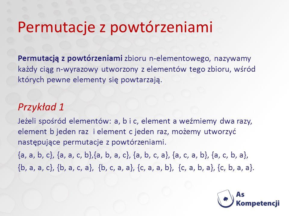Permutacje z powtórzeniami Permutacją z powtórzeniami zbioru n-elementowego, nazywamy każdy ciąg n-wyrazowy utworzony z elementów tego zbioru, wśród których pewne elementy się powtarzają.