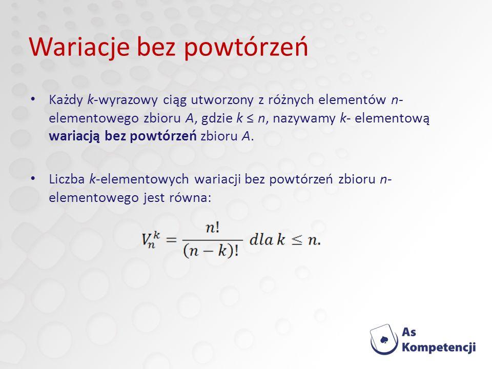 Wariacje bez powtórzeń Każdy k-wyrazowy ciąg utworzony z różnych elementów n- elementowego zbioru A, gdzie k n, nazywamy k- elementową wariacją bez powtórzeń zbioru A.