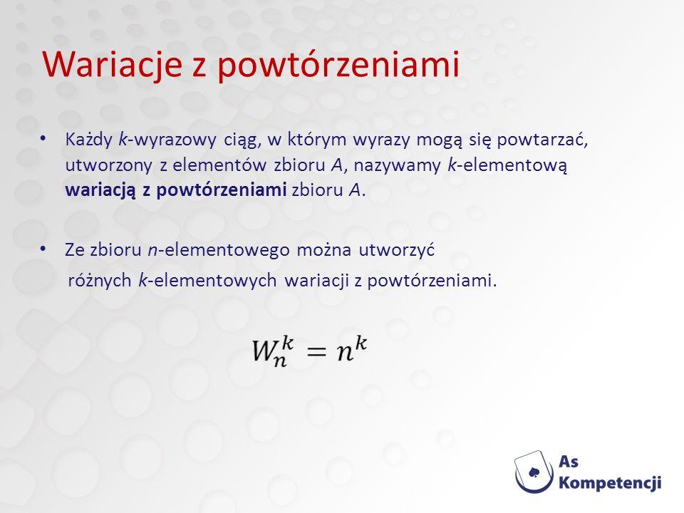 Wariacje z powtórzeniami Każdy k-wyrazowy ciąg, w którym wyrazy mogą się powtarzać, utworzony z elementów zbioru A, nazywamy k-elementową wariacją z powtórzeniami zbioru A.