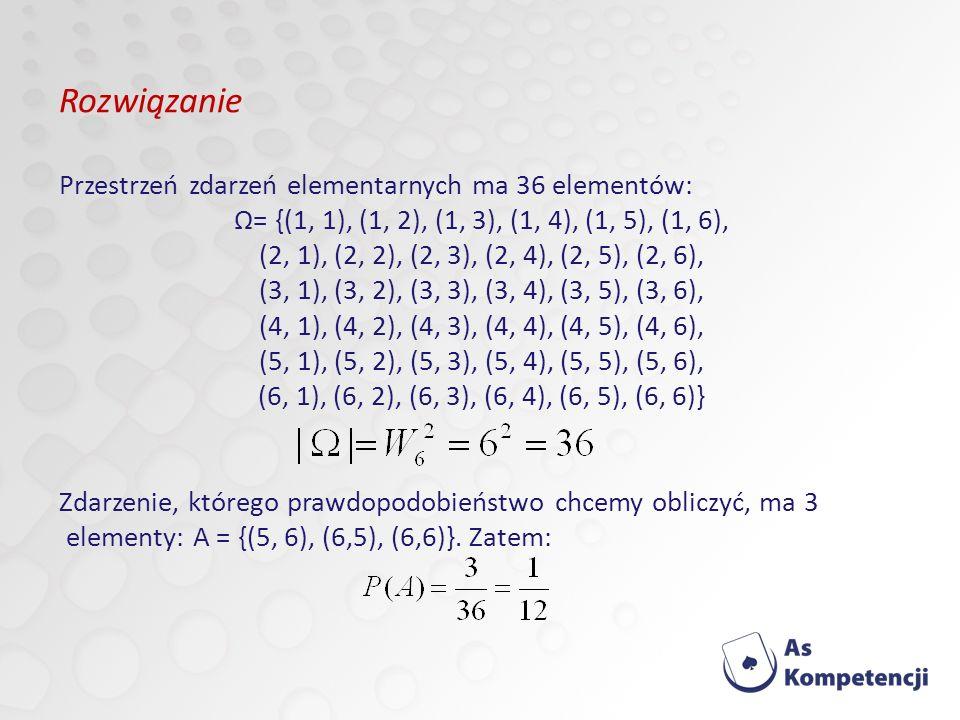 Rozwiązanie Przestrzeń zdarzeń elementarnych ma 36 elementów: Ω= {(1, 1), (1, 2), (1, 3), (1, 4), (1, 5), (1, 6), (2, 1), (2, 2), (2, 3), (2, 4), (2, 5), (2, 6), (3, 1), (3, 2), (3, 3), (3, 4), (3, 5), (3, 6), (4, 1), (4, 2), (4, 3), (4, 4), (4, 5), (4, 6), (5, 1), (5, 2), (5, 3), (5, 4), (5, 5), (5, 6), (6, 1), (6, 2), (6, 3), (6, 4), (6, 5), (6, 6)} Zdarzenie, którego prawdopodobieństwo chcemy obliczyć, ma 3 elementy: A = {(5, 6), (6,5), (6,6)}.