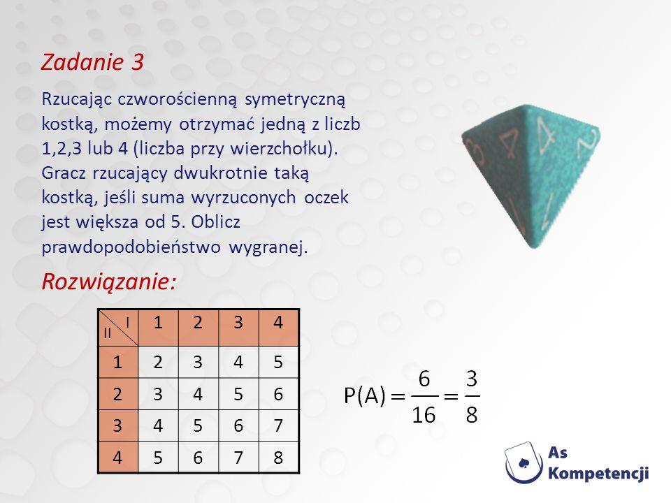 Zadanie 3 Rozwiązanie: 1234 12345 23456 34567 45678 I II Rzucając czworościenną symetryczną kostką, możemy otrzymać jedną z liczb 1,2,3 lub 4 (liczba przy wierzchołku).