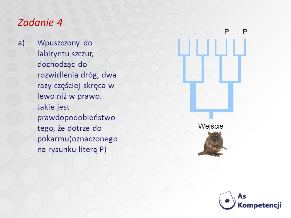 Zadanie 4 a)Wpuszczony do labiryntu szczur, dochodząc do rozwidlenia dróg, dwa razy częściej skręca w lewo niż w prawo.