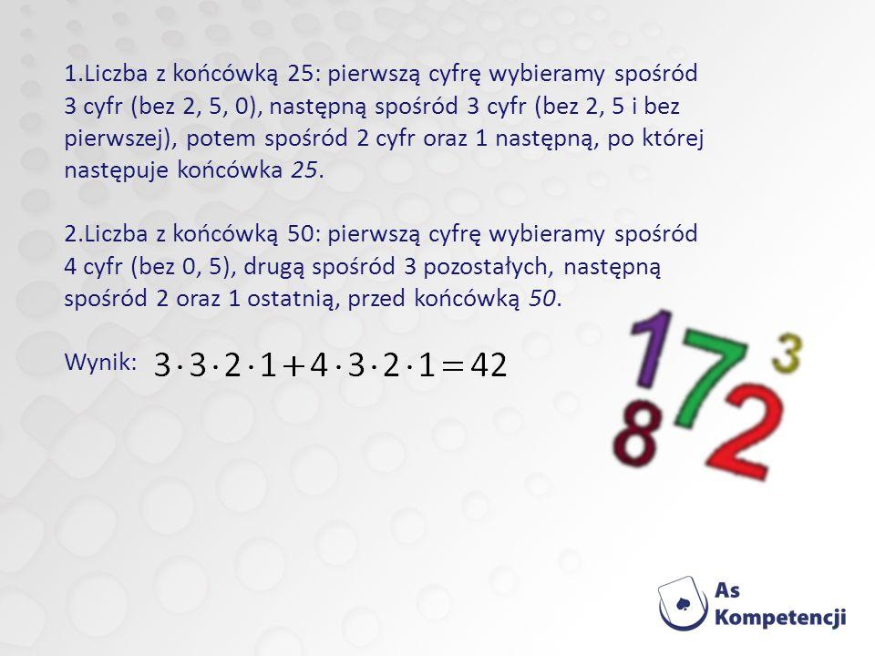 1.Liczba z końcówką 25: pierwszą cyfrę wybieramy spośród 3 cyfr (bez 2, 5, 0), następną spośród 3 cyfr (bez 2, 5 i bez pierwszej), potem spośród 2 cyfr oraz 1 następną, po której następuje końcówka 25.