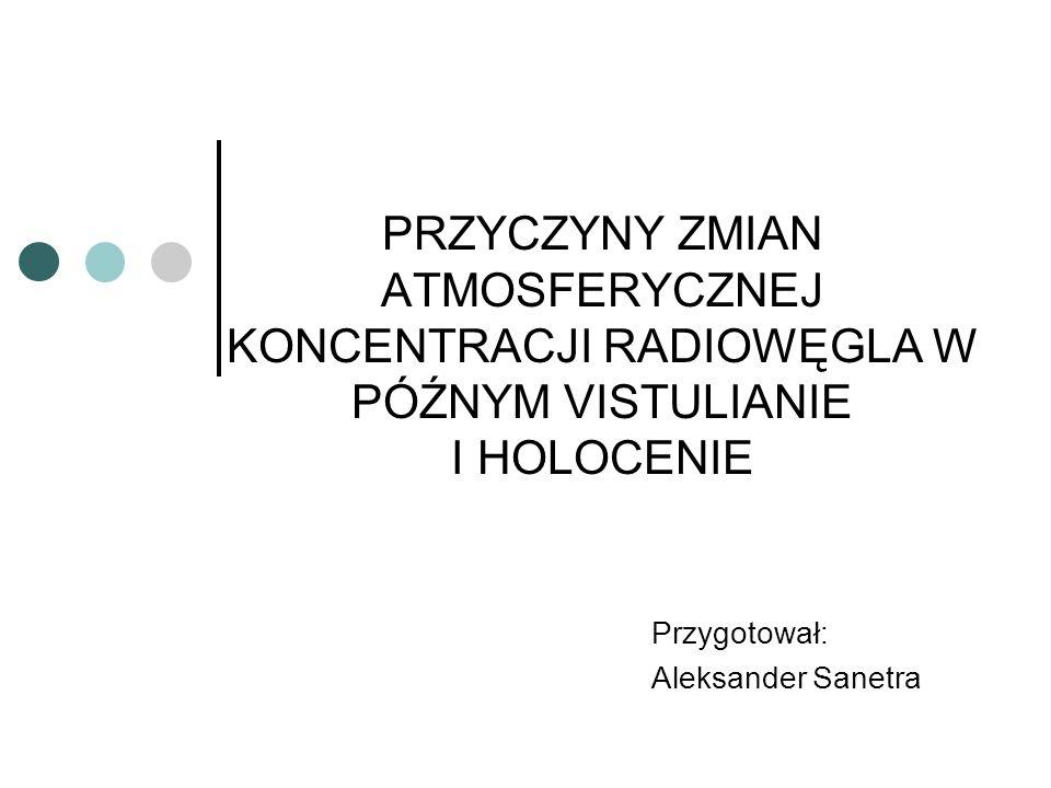 Przygotował: Aleksander Sanetra PRZYCZYNY ZMIAN ATMOSFERYCZNEJ KONCENTRACJI RADIOWĘGLA W PÓŹNYM VISTULIANIE I HOLOCENIE