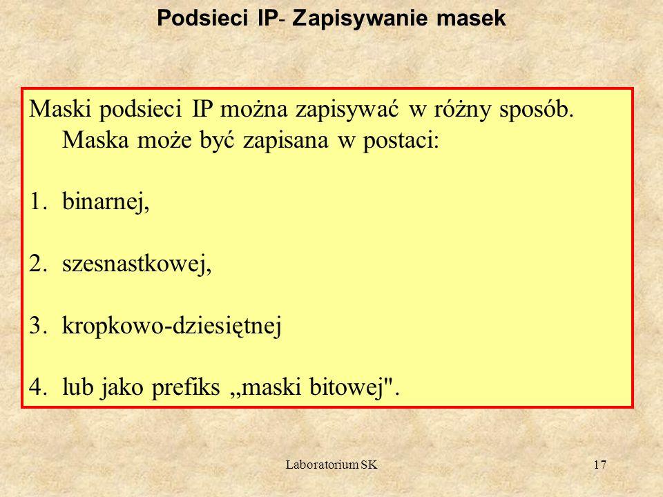Laboratorium SK17 Podsieci IP - Zapisywanie masek Maski podsieci IP można zapisywać w różny sposób. Maska może być zapisana w postaci: 1.binarnej, 2.s
