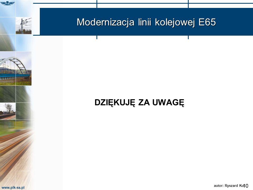 www.plk-sa.pl Modernizacja linii kolejowej E65 DZIĘKUJĘ ZA UWAGĘ 10 autor: Ryszard Kuć