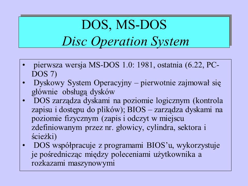 DOS, MS-DOS Disc Operation System pierwsza wersja MS-DOS 1.0: 1981, ostatnia (6.22, PC- DOS 7) Dyskowy System Operacyjny – pierwotnie zajmował się głó
