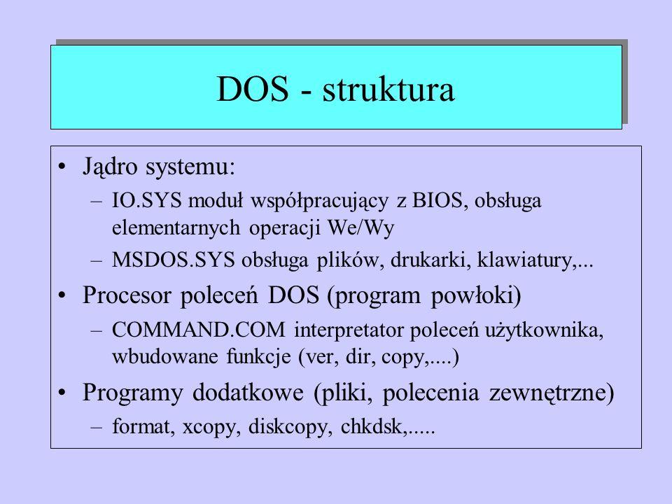 DOS - struktura Jądro systemu: –IO.SYS moduł współpracujący z BIOS, obsługa elementarnych operacji We/Wy –MSDOS.SYS obsługa plików, drukarki, klawiatu
