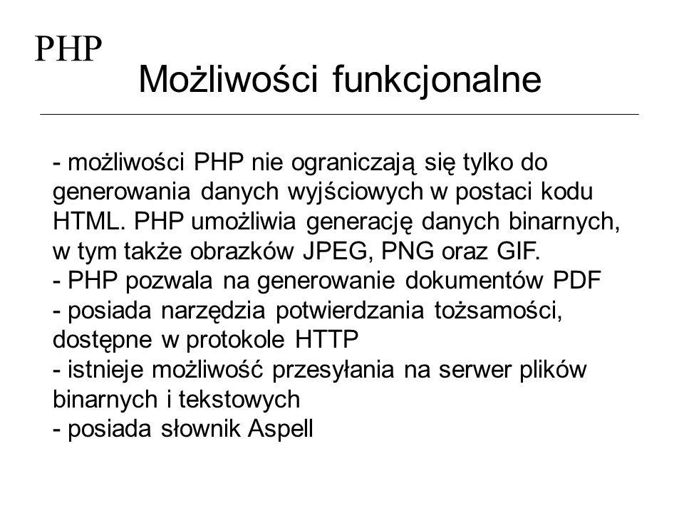 PHP Możliwości funkcjonalne (2) - daje możliwość tworzenia i wykorzystywania cookies - dysponuje możliwością obsługi protokołu SNMP, pozwalającego na monitorowanie wielu urządzeń: ruterów, koncentratory i serwery - daje możliwość korzystania z wielu standardów, takich jak HTML, LDAP, SMTP, SNMP, POP oraz IMAP - pozwala na korzystanie z wyrażeń regularnych