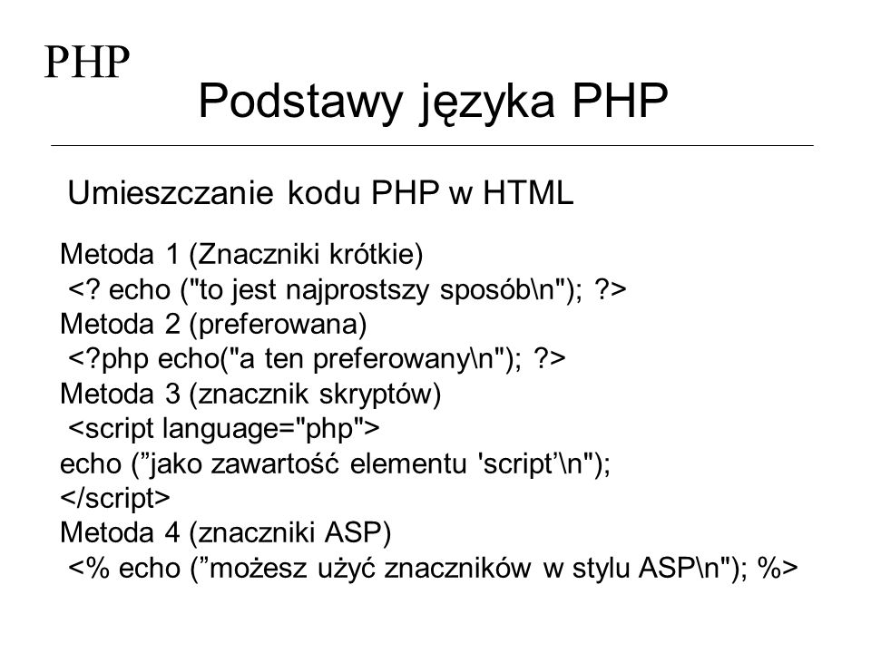 PHP Podstawy języka PHP Umieszczanie kodu PHP w HTML Metoda 1 (Znaczniki krótkie) Metoda 2 (preferowana) Metoda 3 (znacznik skryptów) echo (jako zawar