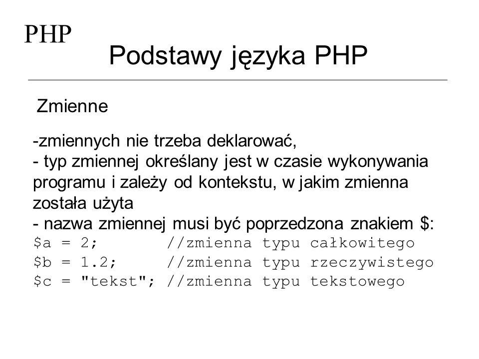 PHP Podstawy języka PHP Zmienne -zmiennych nie trzeba deklarować, - typ zmiennej określany jest w czasie wykonywania programu i zależy od kontekstu, w