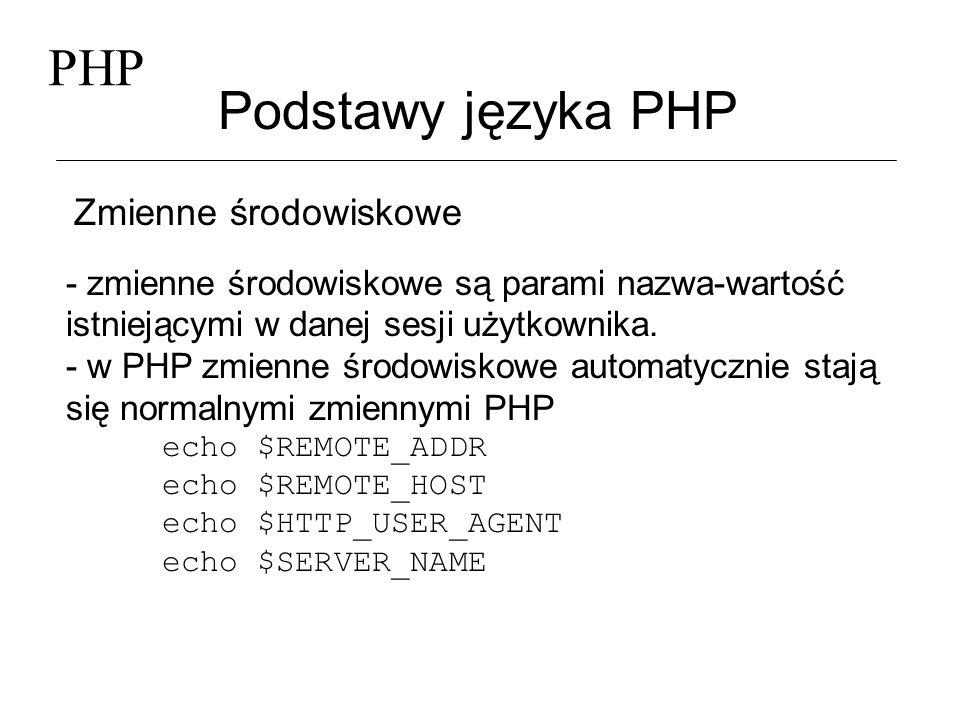 PHP Podstawy języka PHP Cookies - cookies są mechanizmem służącym do przechowywania informacji w przeglądarkach WWW i często służą do śledzenia i identyfikacji użytkowników - są zapisywane na komputerze użytkownika: SetCookie(kto, Janek); - a kolejne wyświetlane strony mogą je odczytywać i operować na nich: echo $kto; Cookies są usuwane z lokalnego komputera po upływie określonego czasu lub po zakończeniu sesji