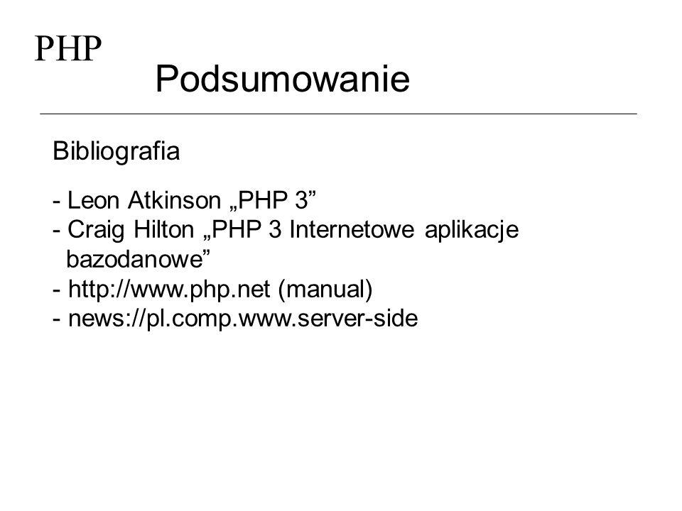 PHP Podsumowanie Bibliografia - Leon Atkinson PHP 3 - Craig Hilton PHP 3 Internetowe aplikacje bazodanowe - http://www.php.net (manual) - news://pl.co