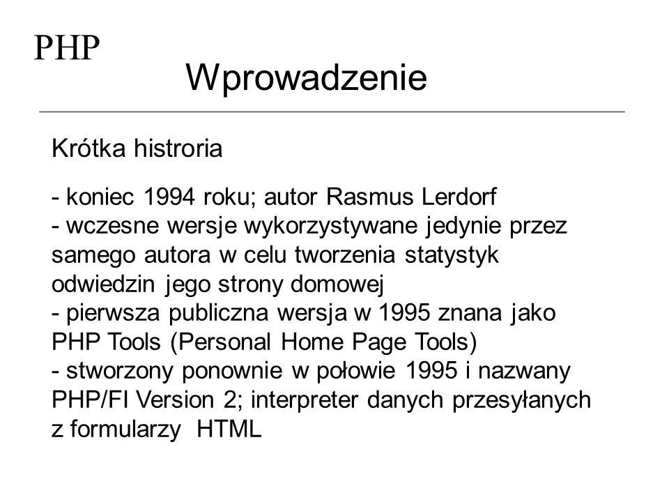 PHP Wprowadzenie Krótka histroria (2) - w 1997 PHP przestało być prywatnym przedsięwzięciem - powstała witryna http://www.php.net zrzeszająca wysiłki osób zaangażowanych w rozwój systemu - Zeev Suraski i Andi Gutmans od nowa stworzyli nowy interpreter w 1998 - PHP Version 3 - Nowy kompilator Zend (Zeev Suraski i Andi Gutmans ) - PHP4 - na podstawie danych NetCraftu szacuje się, że PHP jest używane na około 3300000 witrynach