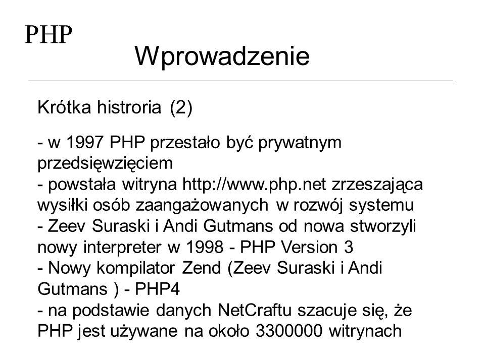 PHP Wprowadzenie Krótka histroria (2) - w 1997 PHP przestało być prywatnym przedsięwzięciem - powstała witryna http://www.php.net zrzeszająca wysiłki
