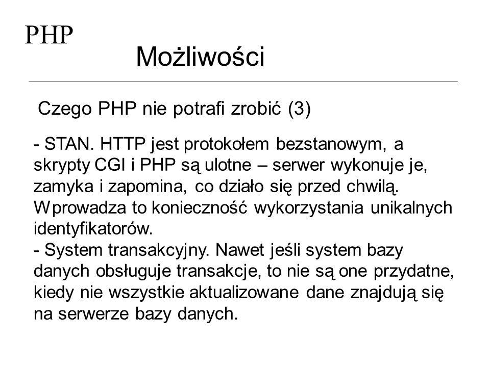 PHP Możliwości Czego PHP nie potrafi zrobić (3) - STAN. HTTP jest protokołem bezstanowym, a skrypty CGI i PHP są ulotne – serwer wykonuje je, zamyka i