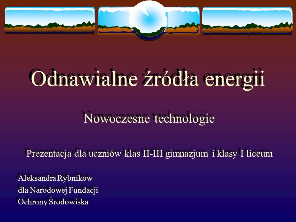 Odnawialne źródła energii Nowoczesne technologie Prezentacja dla uczniów klas II-III gimnazjum i klasy I liceum Aleksandra Rybnikow dla Narodowej Fund