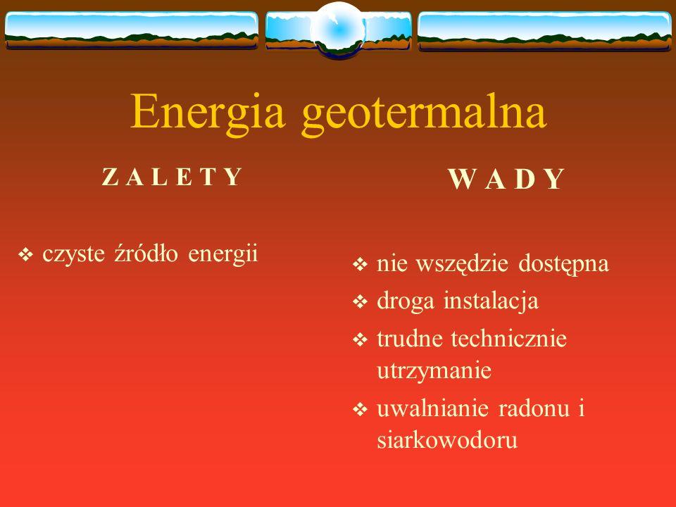 Energia geotermalna Z A L E T Y czyste źródło energii W A D Y nie wszędzie dostępna droga instalacja trudne technicznie utrzymanie uwalnianie radonu i