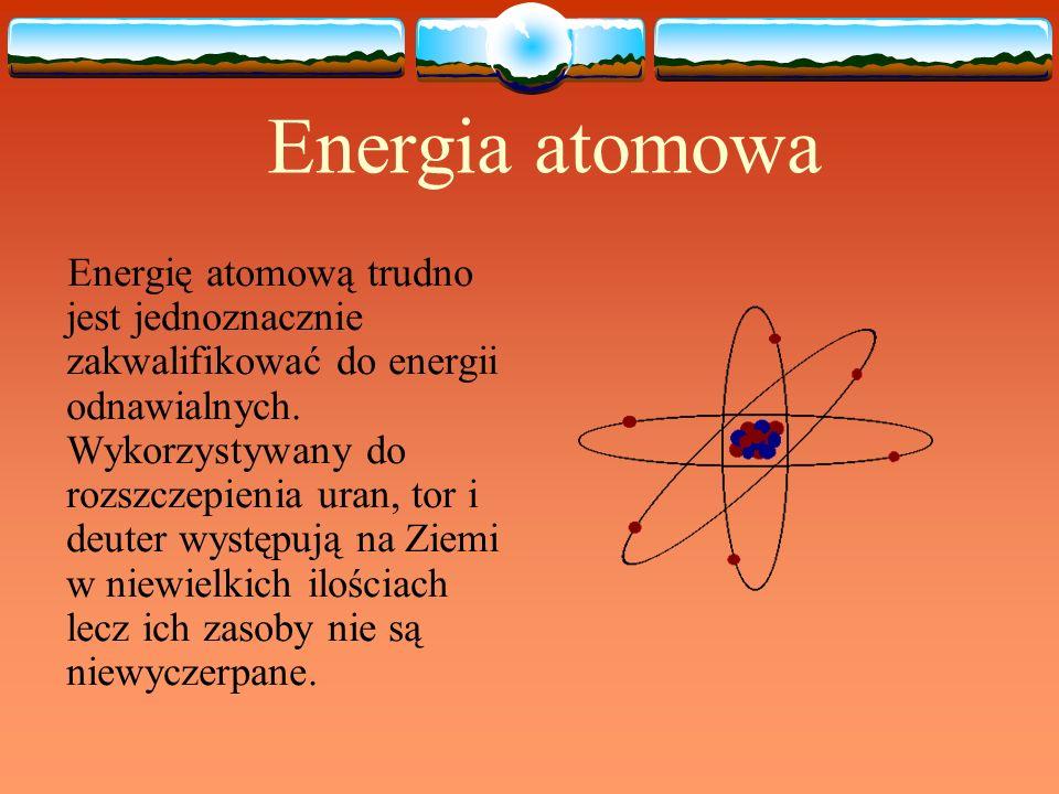 Energia atomowa Energię atomową trudno jest jednoznacznie zakwalifikować do energii odnawialnych. Wykorzystywany do rozszczepienia uran, tor i deuter