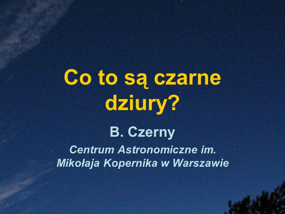 Co to są czarne dziury? B. Czerny Centrum Astronomiczne im. Mikołaja Kopernika w Warszawie