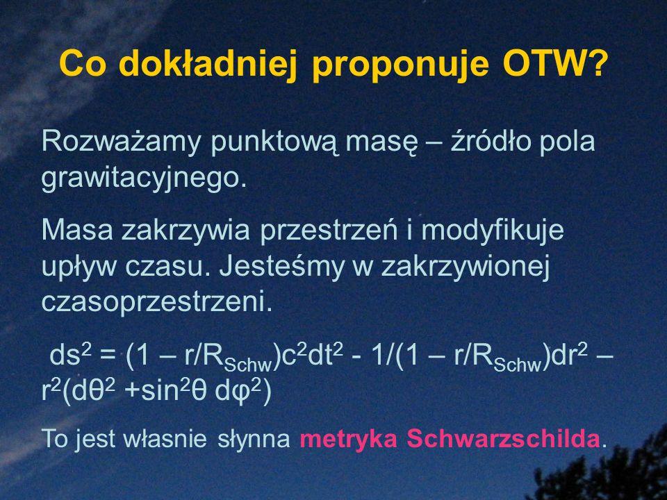 Co dokładniej proponuje OTW? Rozważamy punktową masę – źródło pola grawitacyjnego. Masa zakrzywia przestrzeń i modyfikuje upływ czasu. Jesteśmy w zakr