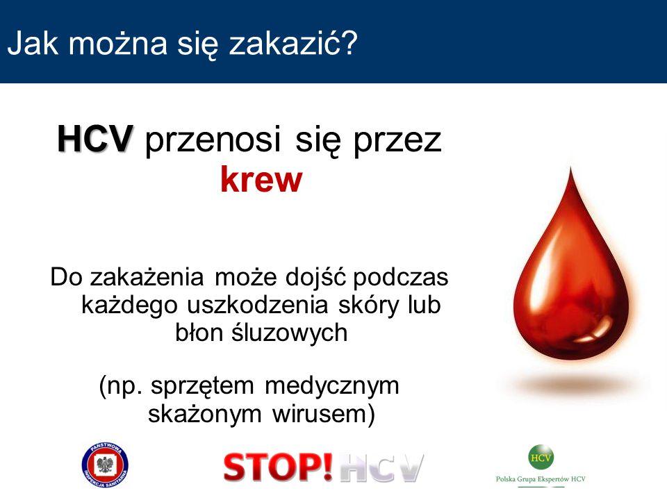Jak można się zakazić? HCV HCV przenosi się przez krew Do zakażenia może dojść podczas każdego uszkodzenia skóry lub błon śluzowych (np. sprzętem medy