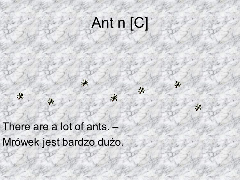 Ant n [C] There are a lot of ants. – Mrówek jest bardzo dużo.