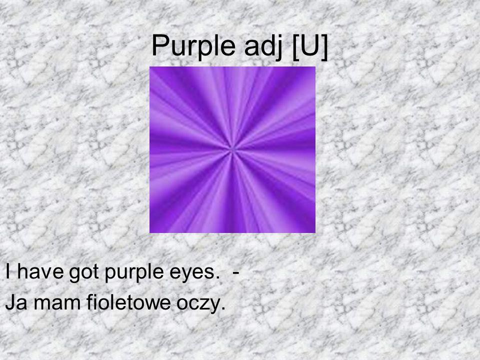 Purple adj [U] I have got purple eyes. - Ja mam fioletowe oczy.