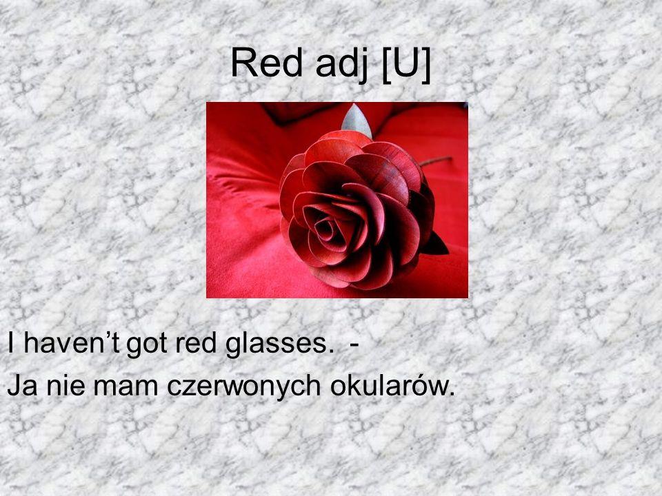 Red adj [U] I havent got red glasses. - Ja nie mam czerwonych okularów.