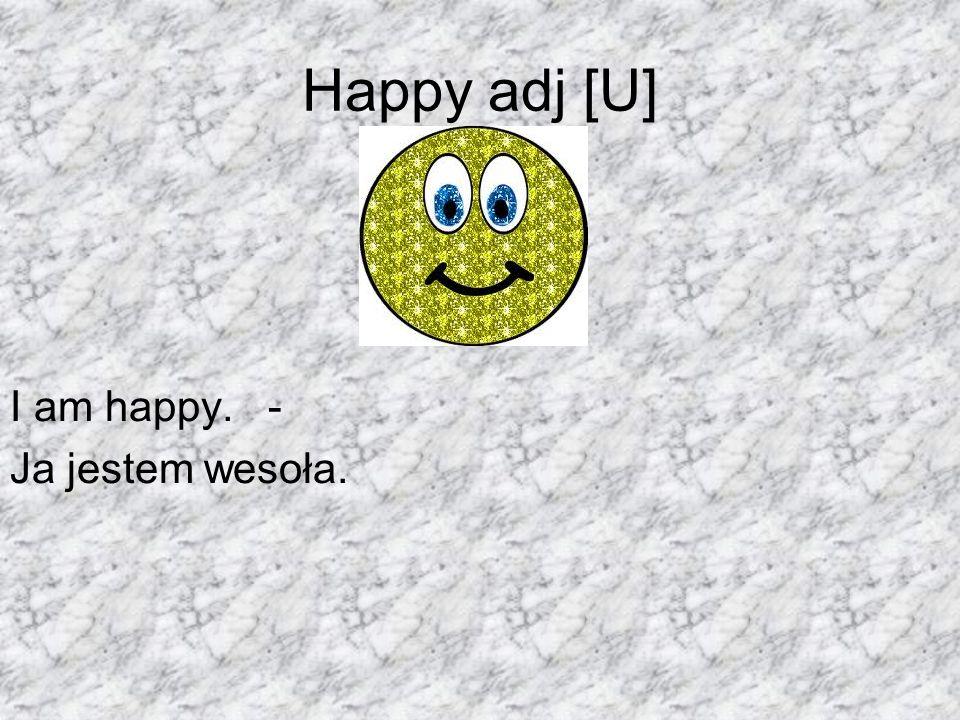 Happy adj [U] I am happy. - Ja jestem wesoła.
