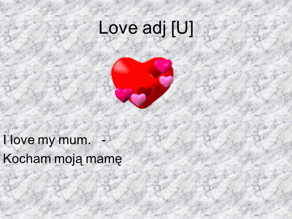 Love adj [U] I love my mum. - Kocham moją mamę