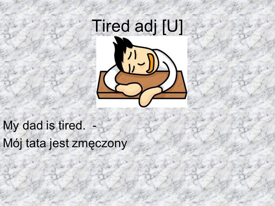 Tired adj [U] My dad is tired. - Mój tata jest zmęczony