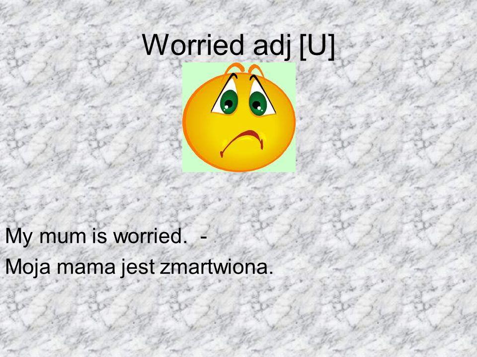 Worried adj [U] My mum is worried. - Moja mama jest zmartwiona.