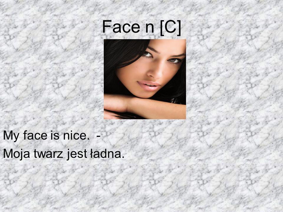 Face n [C] My face is nice. - Moja twarz jest ładna.