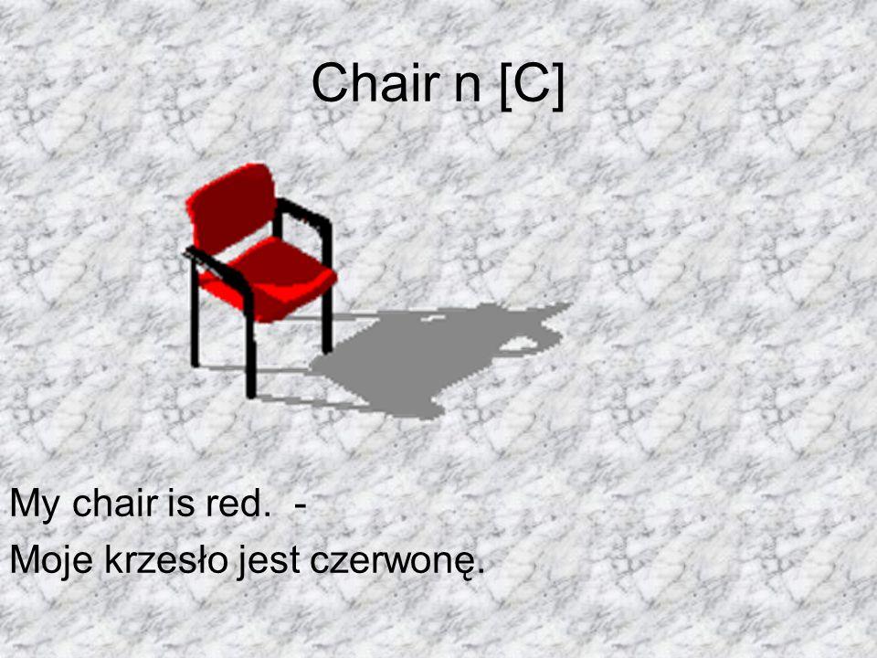 Chair n [C] My chair is red. - Moje krzesło jest czerwonę.