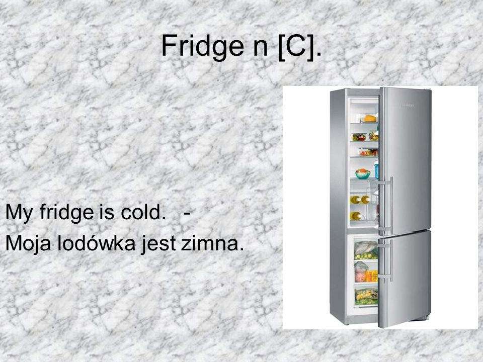 Fridge n [C]. My fridge is cold. - Moja lodówka jest zimna.