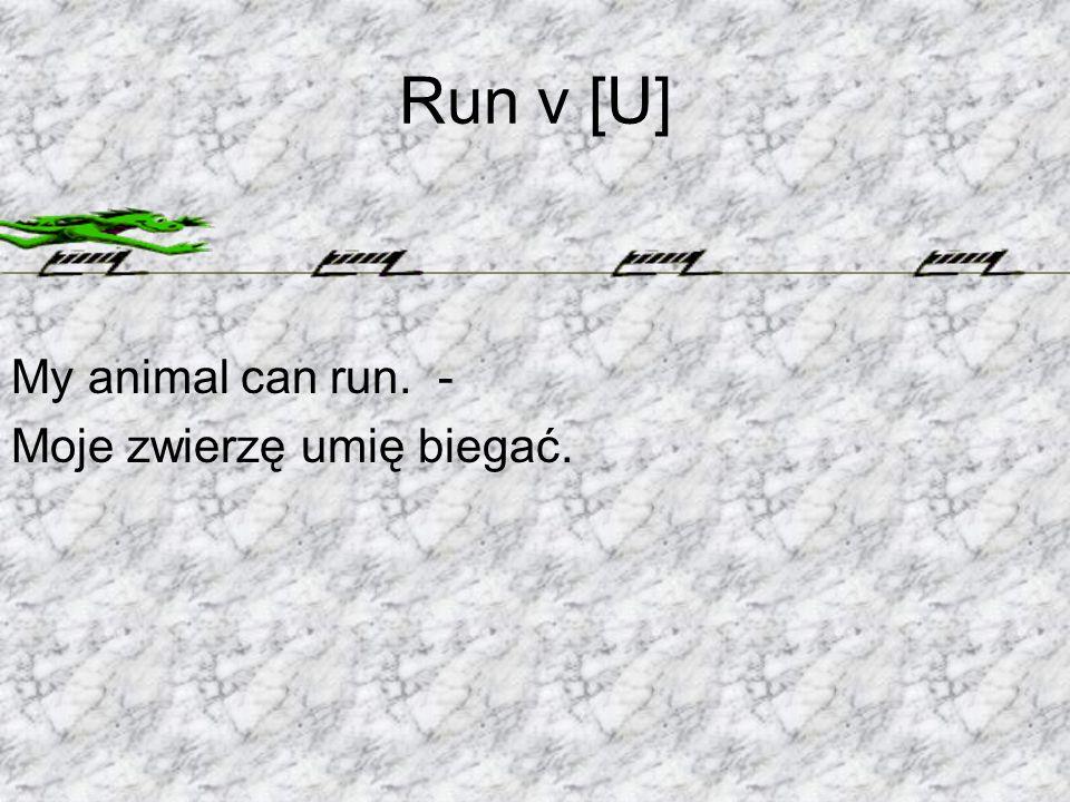 Run v [U] My animal can run. - Moje zwierzę umię biegać.