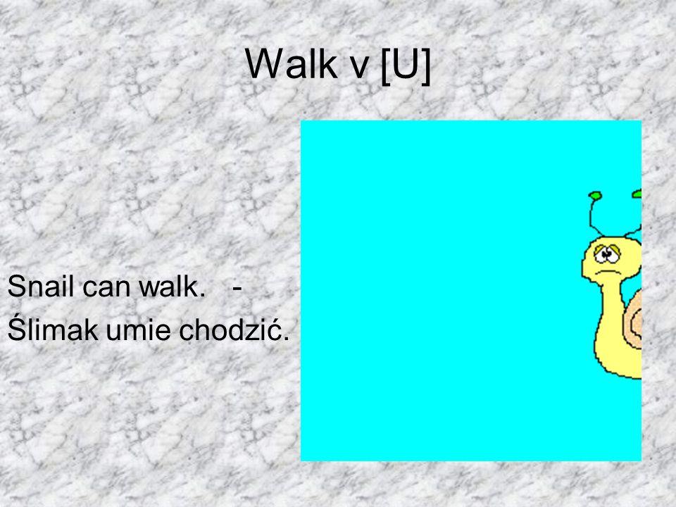 Walk v [U] Snail can walk. - Ślimak umie chodzić.