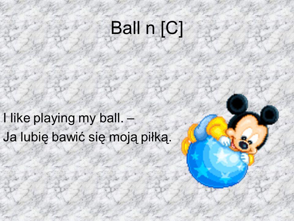 Ball n [C] I like playing my ball. – Ja lubię bawić się moją piłką.