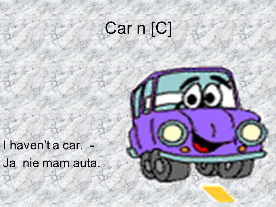 Car n [C] I havent a car. - Ja nie mam auta.