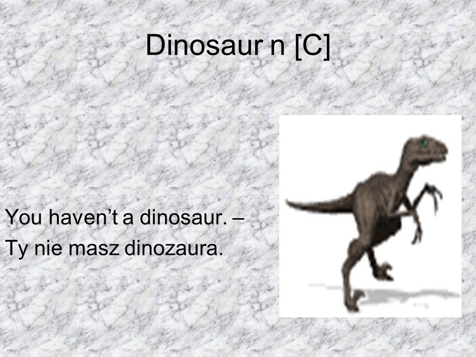 Dinosaur n [C] You havent a dinosaur. – Ty nie masz dinozaura.