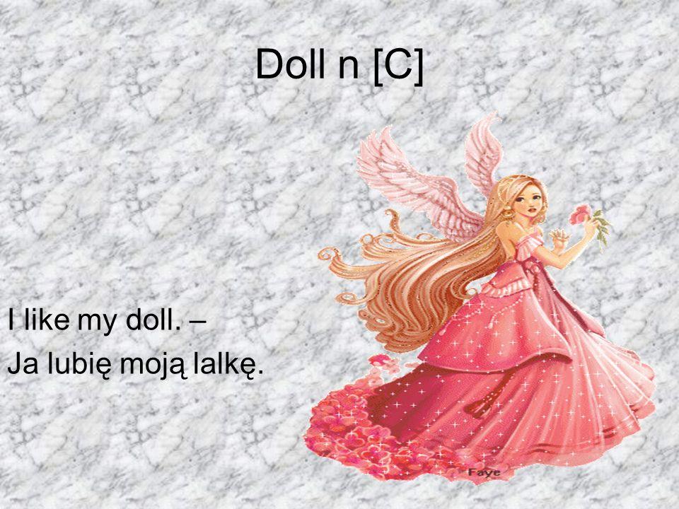 Doll n [C] I like my doll. – Ja lubię moją lalkę.