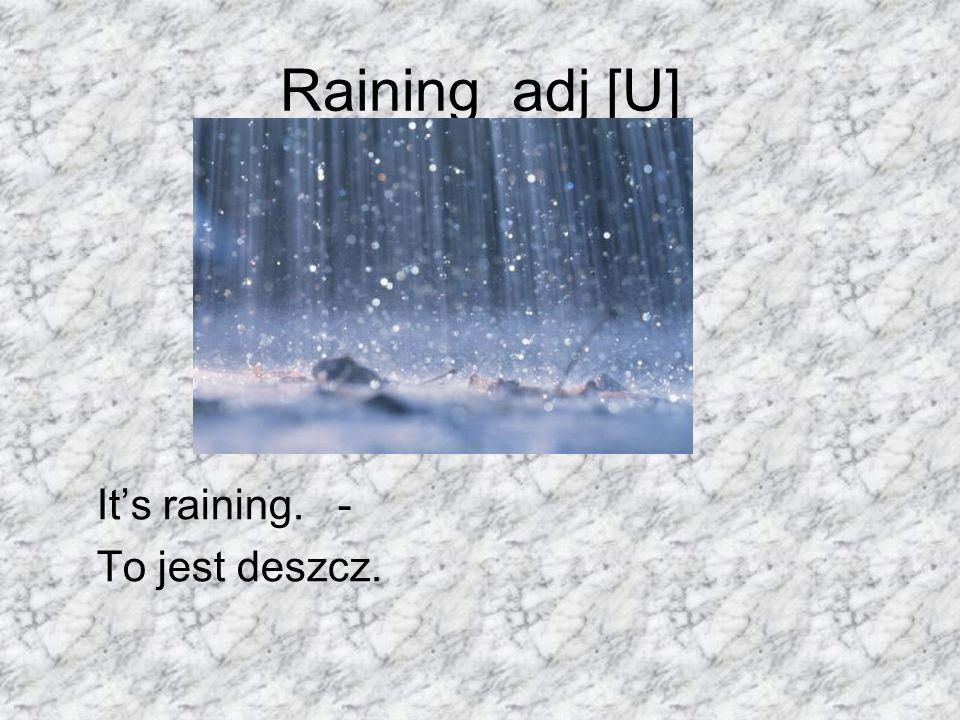 Raining adj [U] Its raining. - To jest deszcz.