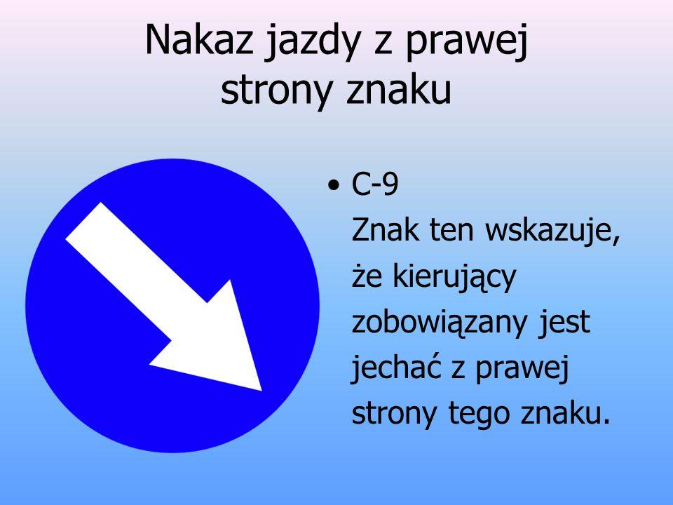 Nakaz jazdy z prawej strony znaku C-9 Znak ten wskazuje, że kierujący zobowiązany jest jechać z prawej strony tego znaku.